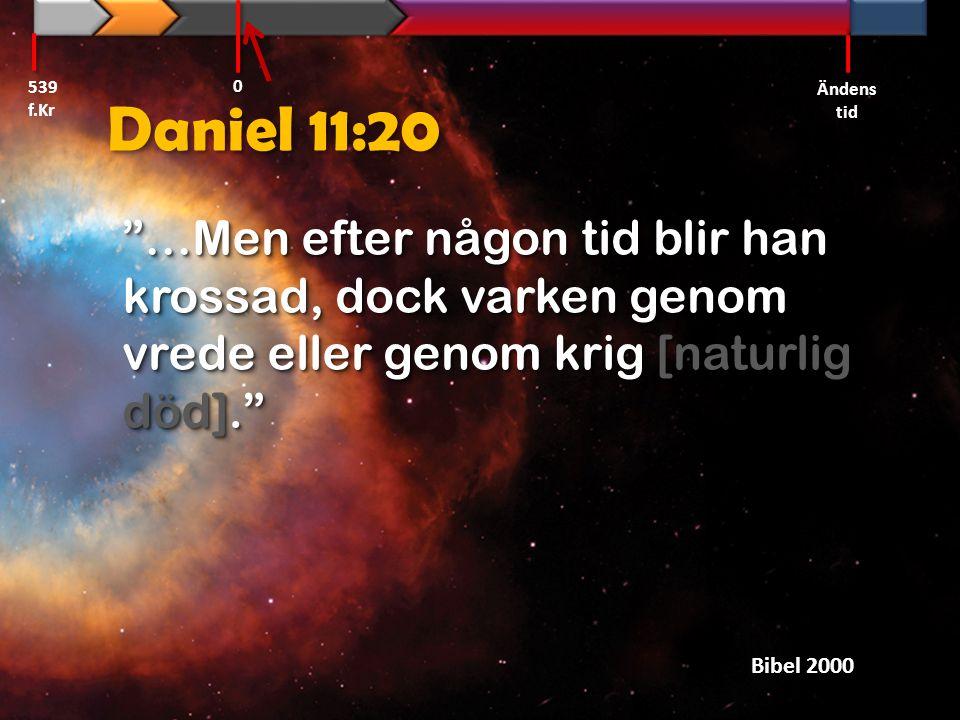 539 f.Kr Ändens tid. Daniel 11:20. …Men efter någon tid blir han krossad, dock varken genom vrede eller genom krig [naturlig död].